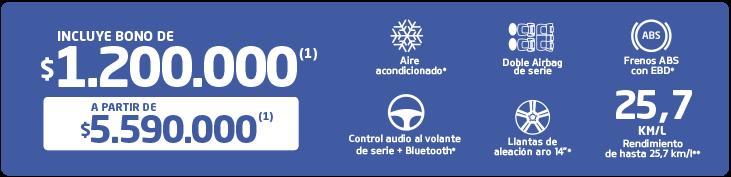 Incluye bono de $1.200.000 (1), a partir de $5.590.000 (1), aire acondicionado, doble airbag, frenos ABS con EBD, Control audio al volante de serie + bluetooth, Llantas de aleación aro 14, rendimiento de hasta 25,7 km/l